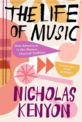 The Life of Music: New Adventures in the Western Classical Tradition by Nicholas Kenyon