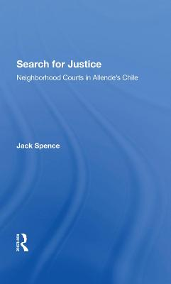 Search For Justice: Neighborhood Courts In Allende's Chile by Jack Spence