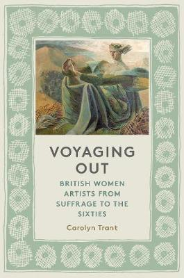 Voyaging Out: British Women Artists from Suffrage to the Sixties by Carolyn Trant