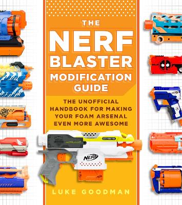 The Nerf Blaster Modification Guide: The Unofficial Handbook for Making Your Foam Arsenal Even More Awesome by Luke Goodman