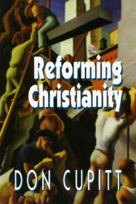 Reforming Christianity by Don Cupitt