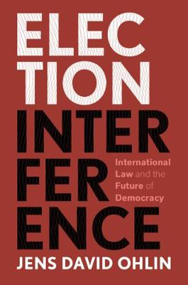 Election Interference: International Law and the Future of Democracy by Jens David Ohlin