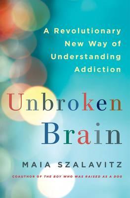 Unbroken Brain by Maia Szalavitz