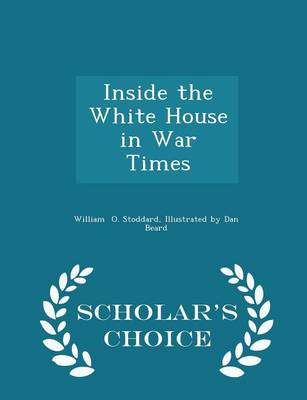 Inside the White House in War Times - Scholar's Choice Edition by Illustrated by Dan Beard W O Stoddard
