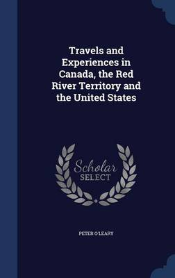 Travels and Experiences in Canada, the Red River Territory and the United States by Peter O'Leary