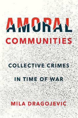 Amoral Communities: Collective Crimes in Time of War by Mila Dragojevic