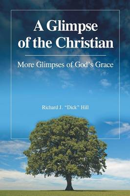 A Glimpse of the Christian: More Glimpses of God's Grace by Richard J Dick Hill