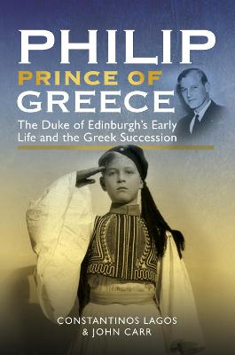 Philip, Prince of Greece: The Duke of Edinburgh's Early Life and the Greek Succession by John Carr
