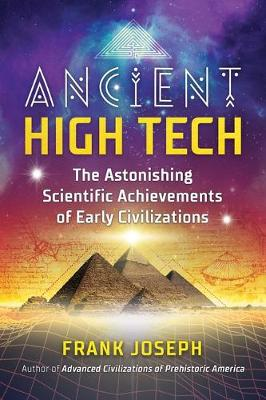 Ancient High Tech: The Astonishing Scientific Achievements of Early Civilizations by Frank Joseph