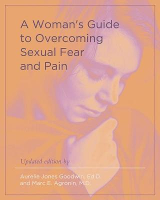 A Woman's Guide to Overcoming Sexual Fear and Pain by Aurelie Jones Goodwin