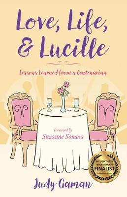 Love, Life, and Lucille: Lessons Learned from a Centenarian by Judy Gaman