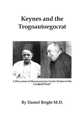 Keynes and the Trogoautoegocrat: A Discussion of Macroeconomics for the Student of the Gurdjieff Work by Daniel Bright M D