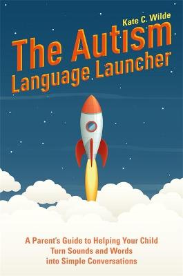 The Autism Language Launcher: A Parent's Guide to Helping Your Child Turn Sounds and Words into Simple Conversations by Kate Wilde
