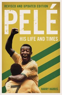 Pele: His Life and Times by Harry Harris