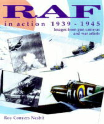 RAF in Action, 1939-1945: Images from War Artists and Air Cameras by Roy Conyers Nesbit