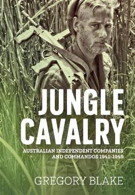Jungle Cavalry: Australian Independent Companies and Commandos 1941-1945 by Gregory Blake