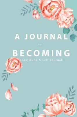 A JOURNAL For BECOMING: (Gratitude and Self Journal) book