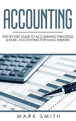 Accounting: Step by Step Guide to Accounting Principles & Basic Accounting for Small Business by Mark Smith