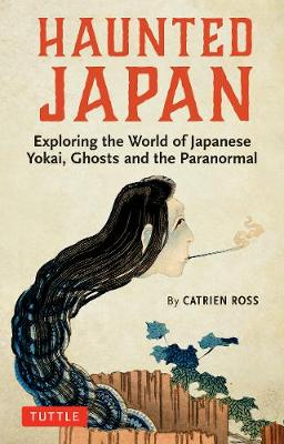Haunted Japan: Exploring the World of Japanese Yokai, Ghosts and the Paranormal by Catrien Ross