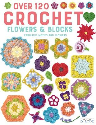 Over 120 Crochet Flowers and Blocks: Fabulous Motifs and Flowers by Various authors
