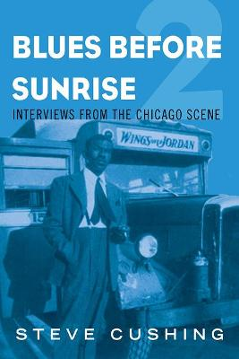Blues Before Sunrise 2: Interviews from the Chicago Scene by Steve Cushing