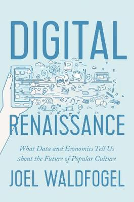 Digital Renaissance: What Data and Economics Tell Us about the Future of Popular Culture by Joel Waldfogel