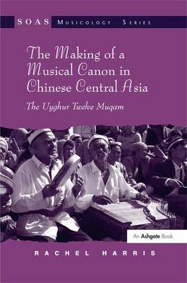 The Making of a Musical Canon in Chinese Central Asia: The Uyghur Twelve Muqam by Rachel Harris