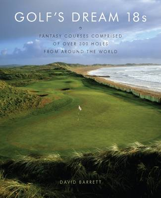Golf's Dream 18s: Fantasy Courses Comprised of Over 300 Holes book