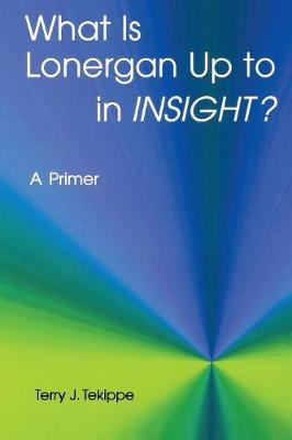 """What is Lonergan Up to in """"Insight""""?: A Primer by Terry J. Tekippe"""