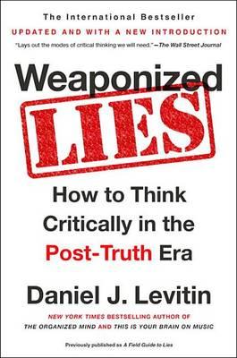 Weaponized Lies by Professor Daniel J Levitin