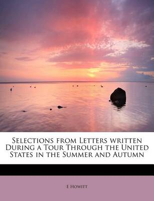 Selections from Letters Written During a Tour Through the United States in the Summer and Autumn by E Howitt