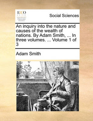 An Inquiry Into the Nature and Causes of the Wealth of Nations. by Adam Smith, ... in Three Volumes. ... Volume 1 of 3 by Adam Smith