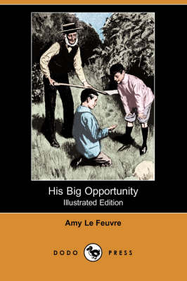 His Big Opportunity (Illustrated Edition) (Dodo Press) by Amy Le Feuvre