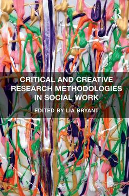 Critical and Creative Research Methodologies in Social Work by Lia Bryant