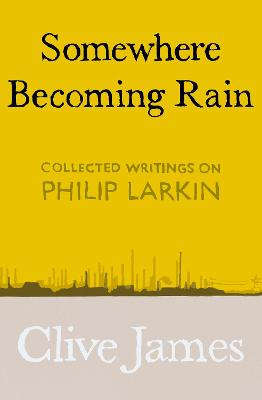 Somewhere Becoming Rain: Collected Writings on Philip Larkin book
