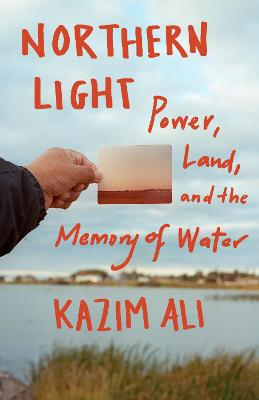 Northern Light: Power, Land, and the Memory of Water by Kazim Ali