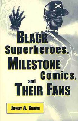 Black Superheroes, Milestone Comics, and Their Fans by Jeffrey A. Brown