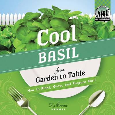Cool Basil from Garden to Table: How to Plant, Grow, and Prepare Basil by Katherine Hengel