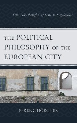 The Political Philosophy of the European City: From Polis, through City-State, to Megalopolis? book