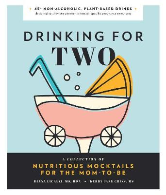 Drinking for Two: A Collection of Nutritious Mocktails for the Mom-To-Be by Diana Licalzi