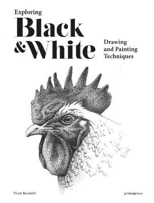 Exploring Black and White: Drawing and Painting Techniques by Victor Escandell