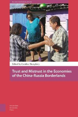 Trust and Mistrust in the Economies of the China-Russia Borderlands by PROF. Caroline Humphrey
