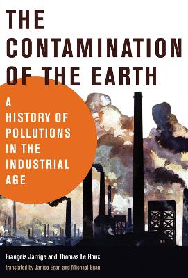The Contamination of the Earth: A History of Pollutions in the Industrial Age by Francois Jarrige