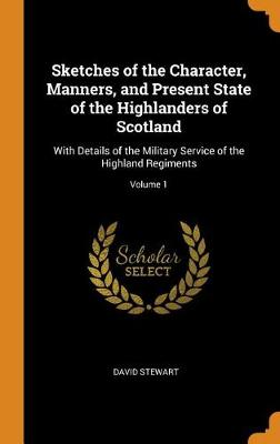 Sketches of the Character, Manners, and Present State of the Highlanders of Scotland: With Details of the Military Service of the Highland Regiments; Volume 1 by David Stewart