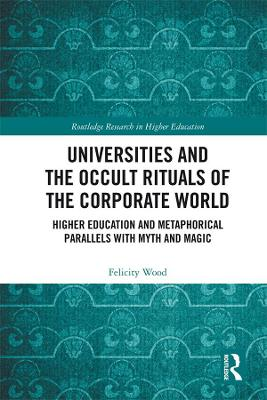 Universities and the Occult Rituals of the Corporate World: Higher Education and Metaphorical Parallels with Myth and Magic by Felicity Wood