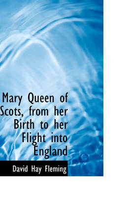 Mary Queen of Scots, from Her Birth to Her Flight Into England by David Hay Fleming