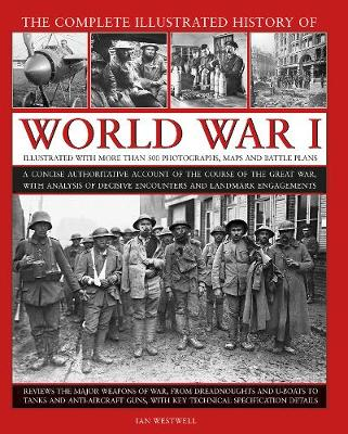 World War I, Complete Illustrated History of: A concise authoritative account of the course of the Great War, with analysis of decisive encounters and landmark engagements by Ian Westwell