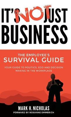 It's Not Just Business: Your Guide to Politics, Ego and Negotiating in the Workplace by Mark Nicholas