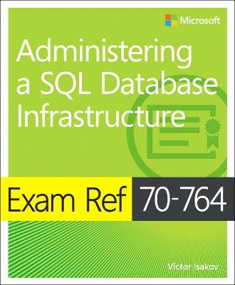 Exam Ref 70-764 Administering a SQL Database Infrastructure by Victor Isakov