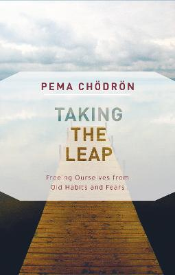 Taking the Leap: Freeing Ourselves from Old Habits and Fears by Pema Chodron